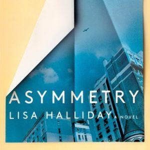 Asymmetry by Lisa Halliday Reviewed by Connie Nordhielm Wooldridge